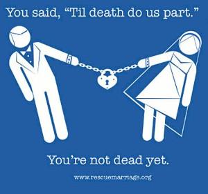 """Você disse: """"Até que a morte nos separe."""" Você não está morto ainda."""